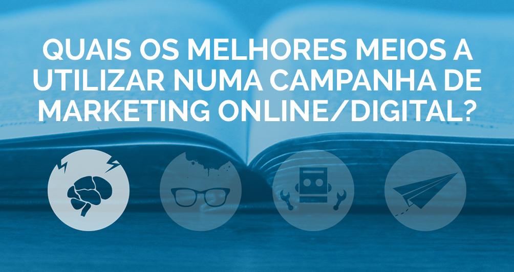 Quais os melhores meios a utilizar numa campanha de Marketing Online/Digital?